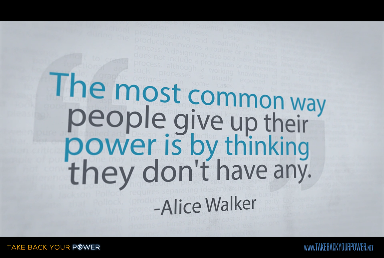 """The most common way people give up their power is by thinking they don't have any."" -Alice Walker (scene from Take Back Your Power)"